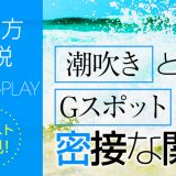 潮吹きとGスポットの密接な関係【やり方解説】キャスト必見!